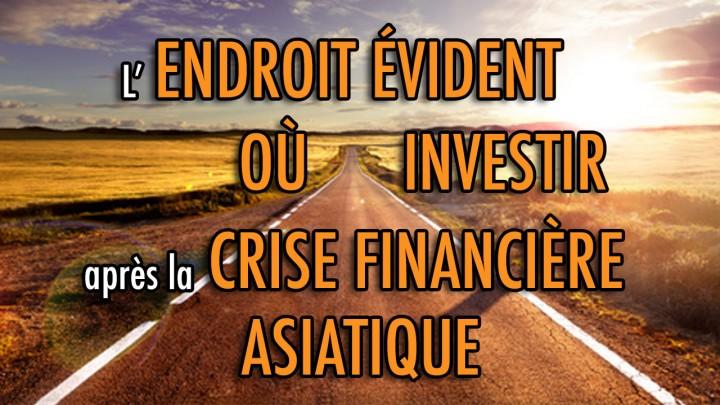 L'ENDROIT évident où INVESTIR après la CRISE financière asiatique
