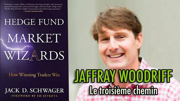 Jaffray Woodriff - Le troisième chemin (Hedge Fund Market Wizards)