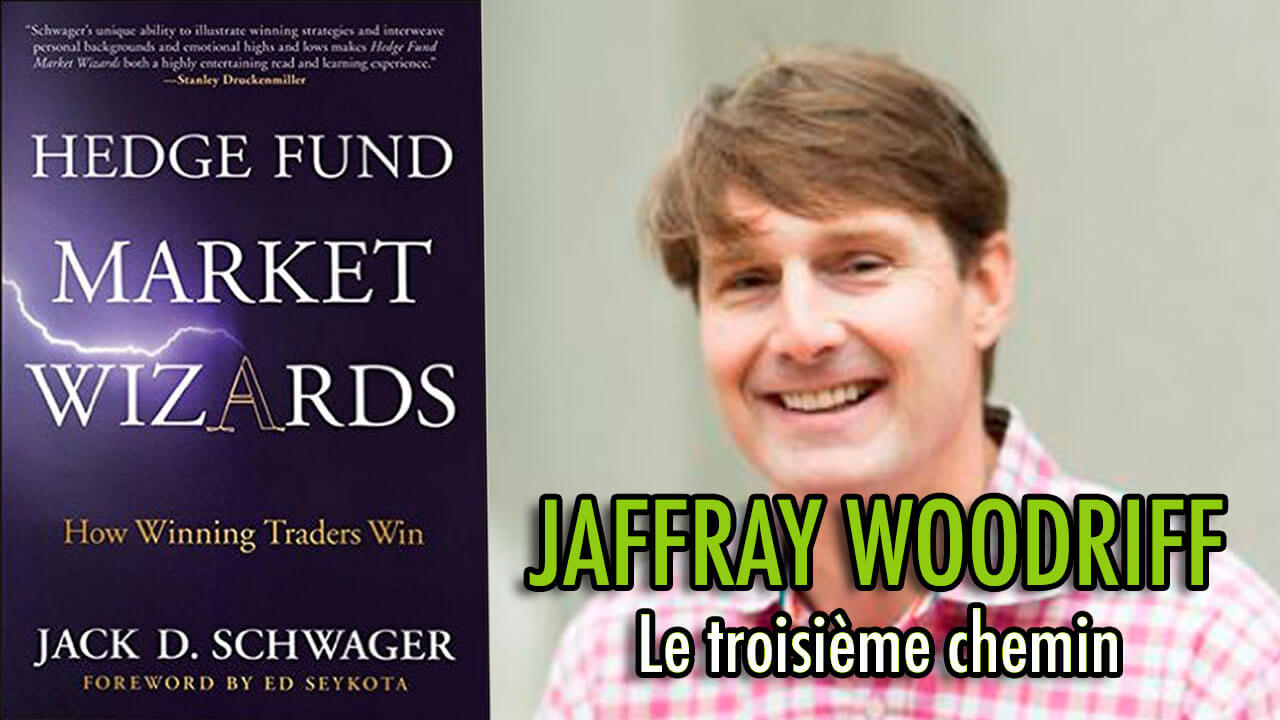 Jaffray Woodriff - Le troisième chemin (Hedge Fund Market Wizards)