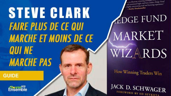 Steve Clark - Faire plus de ce qui marche et moins de ce qui ne marche pas (Hedge Fund Market Wizards)